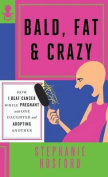 Bald, Fat & Crazy  : How I Beat Cancer While Pregnant with One Daughter and Adopting Another