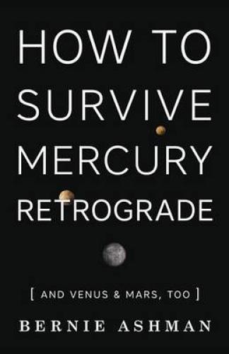 How to Survive Mercury Retrograde: And Venus and Mars Too by Bernie Ashman.