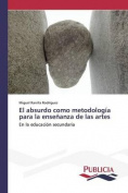 El Absurdo Como Metodologia Para La Ensenanza de Las Artes [Spanish]
