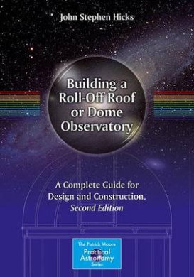 Building a Roll-off Roof or Dome Observatory: A Complete Guide for Design and Construction: 2016 (The Patrick Moore Practical Astronomy Series)