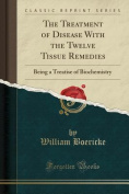 The Treatment of Disease with the Twelve Tissue Remedies
