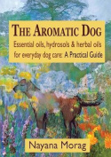 The Aromatic Dog - Essential Oils, Hydrosols, & Herbal Oils for Everyday Dog Care  : A Practical Guide