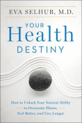 Your Health Destiny : How To Unlock Your Natural Ability To Overcome Illness, Feel Better, And Live Longer