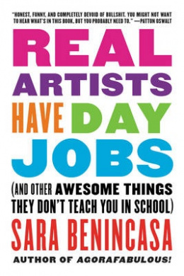 Real Artists Have Day Jobs: (And Other Awesome Things They Don't Teach You in School)