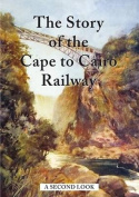 The Story of the Cape to Cairo Railway - A Second Look