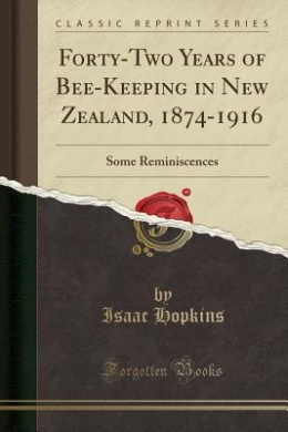 Forty-Two Years of Bee-Keeping in New Zealand, 1874-1916: Some Reminiscences (Classic Reprint)