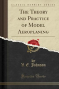 The Theory and Practice of Model Aeroplaning
