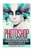 Photoshop: The Complete Beginners Guide to Mastering Photoshop in 24 Hours or Less!