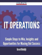 It Operations - Simple Steps to Win, Insights and Opportunities for Maxing Out Success