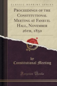 Proceedings of the Constitutional Meeting at Faneuil Hall, November 26th, 1850