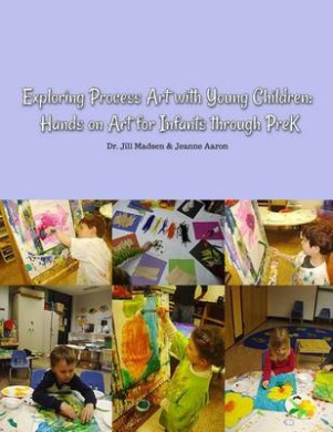 Exploring Process Art with Young Children: Hands on Art for Infants Through Prek