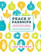 Peace & Parsnips  : Adventurous Vegan Cooking for Everyone