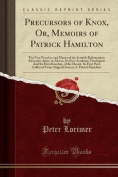 Precursors of Knox, Or, Memoirs of Patrick Hamilton