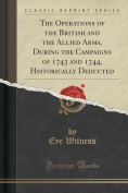 The Operations of the British and the Allied Arms, During the Campaigns of 1743 and 1744, Historically Deducted