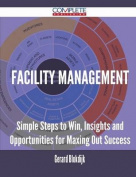 Facility Management - Simple Steps to Win, Insights and Opportunities for Maxing Out Success