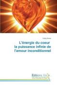 L'Energie Du Coeur La Puissance Infinie de L'Amour Inconditionnel  [FRE]