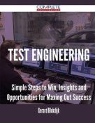 Test Engineering - Simple Steps to Win, Insights and Opportunities for Maxing Out Success