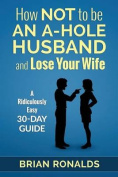 How Not to Be an A-Hole Husband and Lose Your Wife
