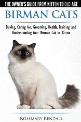 Birman Cats - The Owner's Guide from Kitten to Old Age - Buying, Caring For, Grooming, Health, Training, and Understanding Your Birman Cat or Kitten