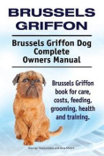 Brussels Griffon. Brussels Griffon Dog Complete Owners Manual. Brussels Griffon Book for Care, Costs, Feeding, Grooming, Health and Training.