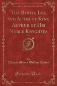 The Byrth, Lyf, and Actes of Kyng Arthur of His Noble Knyghtes, Vol. 1