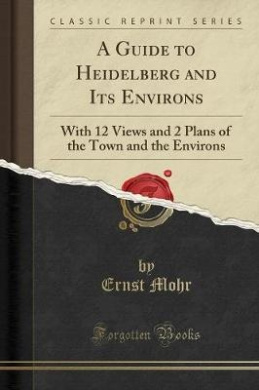 A Guide to Heidelberg and Its Environs: With 12 Views and 2 Plans of the Town and the Environs (Classic Reprint)