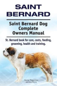 Saint Bernard. Saint Bernard Dog Complete Owners Manual. St. Bernard Book for Care, Costs, Feeding, Grooming, Health and Training.