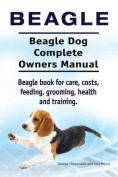 Beagle. Beagle Dog Complete Owners Manual. Beagle Book for Care, Costs, Feeding, Grooming, Health and Training..
