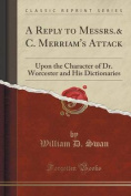 A Reply to Messrs.& C. Merriam's Attack  : Upon the Character of Dr. Worcester and His Dictionaries