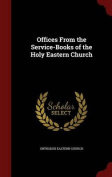 Offices from the Service-Books of the Holy Eastern Church
