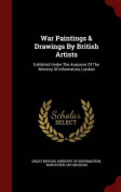 War Paintings & Drawings by British Artists  : Exhibited Under the Auspices of the Ministry of Information, London