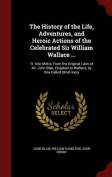 The History of the Life, Adventures, and Heroic Actions of the Celebrated Sir William Wallace ...