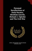Personal Recollections of Early Decatur, Abraham Lincoln, Richard J. Oglesby and the Civil War
