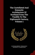 The Castellated and Domestic Architecture of Scotland from the Twelfth to the Eighteenth Century, Volume 1