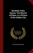 Mirabilia Vrbis Romae. the Marvel of Rome, or a Picture of the Golden City