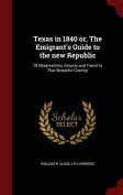 Texas in 1840 Or, the Emigrant's Guide to the New Republic