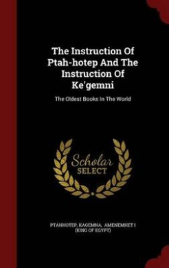 The Instruction of Ptah-Hotep and the Instruction of Ke'gemni: The Oldest Books in the World