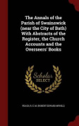 The Annals of the Parish of Swainswick (Near the City of Bath) with Abstracts of the Register, the Church Accounts and the Overseers' Books