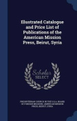 Illustrated Catalogue and Price List of Publications of the American Mission Press, Beirut, Syria