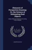 Elements of Perspective Drawing; Or, the Science of Delineating Real Objects