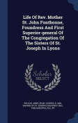 Life of REV. Mother St. John Fontbonne, Foundress and First Superior-General of the Congregation of the Sisters of St. Joseph in Lyons