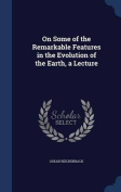 On Some of the Remarkable Features in the Evolution of the Earth, a Lecture