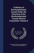 A History of Northumberland. Issued Under the Direction of the Northumberland County History Committee Volume 9