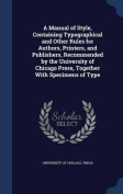 A Manual of Style, Containing Typographical and Other Rules for Authors, Printers, and Publishers, Recommended by the University of Chicago Press, Together with Specimens of Type