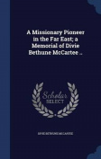 A Missionary Pioneer in the Far East; A Memorial of Divie Bethune McCartee ..