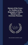 Heroes of the Cross; Or, Studies in the Biography of Saints, Martyrs, and Christian Pioneers