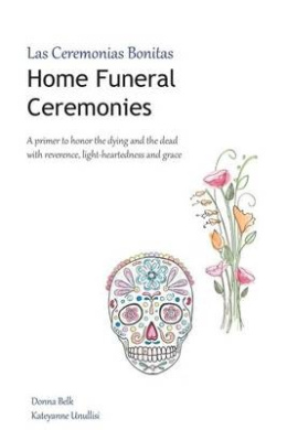 Home Funeral Ceremonies: A Primer to Honor the Dying and the Dead with Reverence, Light-Heartedness and Grace