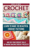 Crochet: Learn to Make 30 Beautiful Crochet Patterns and Use Your Crochet Skills by Making Amazing Crochet Projects!