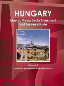 Hungary Mineral, Mining Sector Investment and Business Guide Volume 1 Strategic Information and Regulations