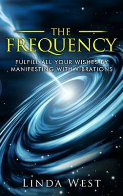 The Frequency, Fulfill All Your Wishes by Manifesting with Vibrations: Fulfill All Your Wishes by Manifesting with Vibrations